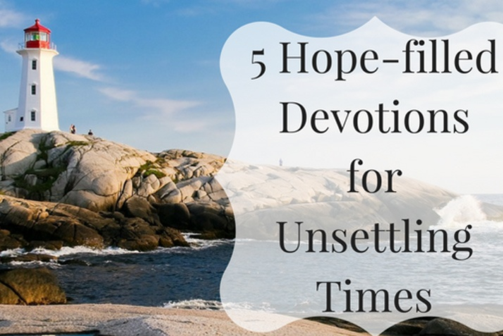 5 Hope-filled Devotions for Unsettling Times