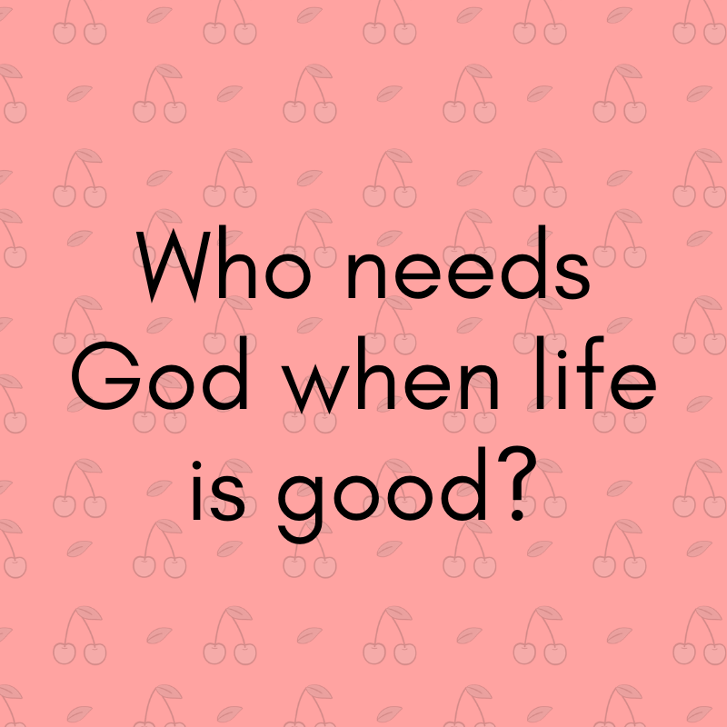 Who Needs God When Life is Good?